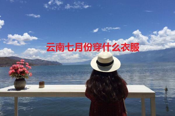 云南旅游七月份穿衣指南 云南七月份的温度是多少度